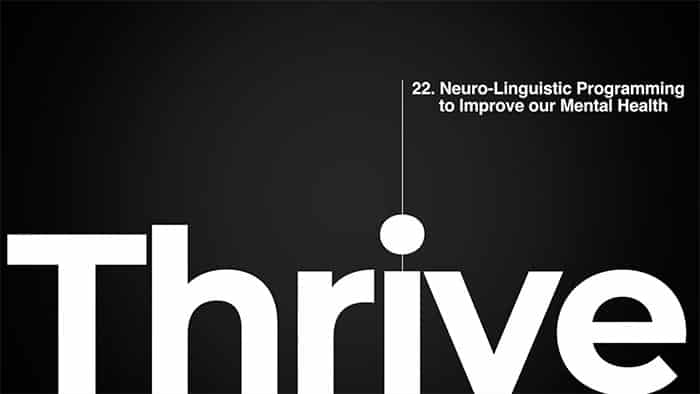Thrive class 22 - Neuro-Linguistic Programming to Improve our Mental Health